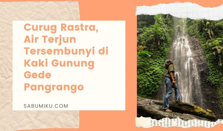 Curug Rastra Sukabumi Air Terjun Kaki Gunung Gede Pangrango Yang Tersembunyi Sabumi